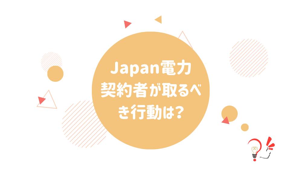 Japan電力契約者が取るべき行動は?